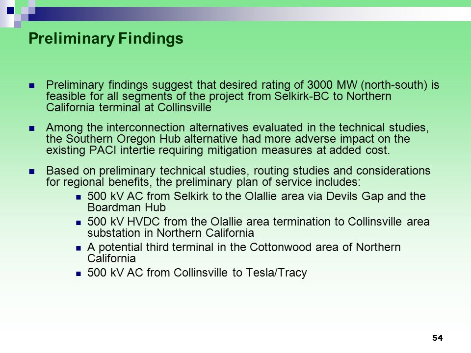 54 Preliminary Findings Preliminary findings suggest that desired rating of 3000 MW (north-south) is feasible for all segments of the project from Selkirk-BC to Northern California terminal at Collinsville Among the interconnection alternatives evaluated in the technical studies, the Southern Oregon Hub alternative had more adverse impact on the existing PACI intertie requiring mitigation measures at added cost.