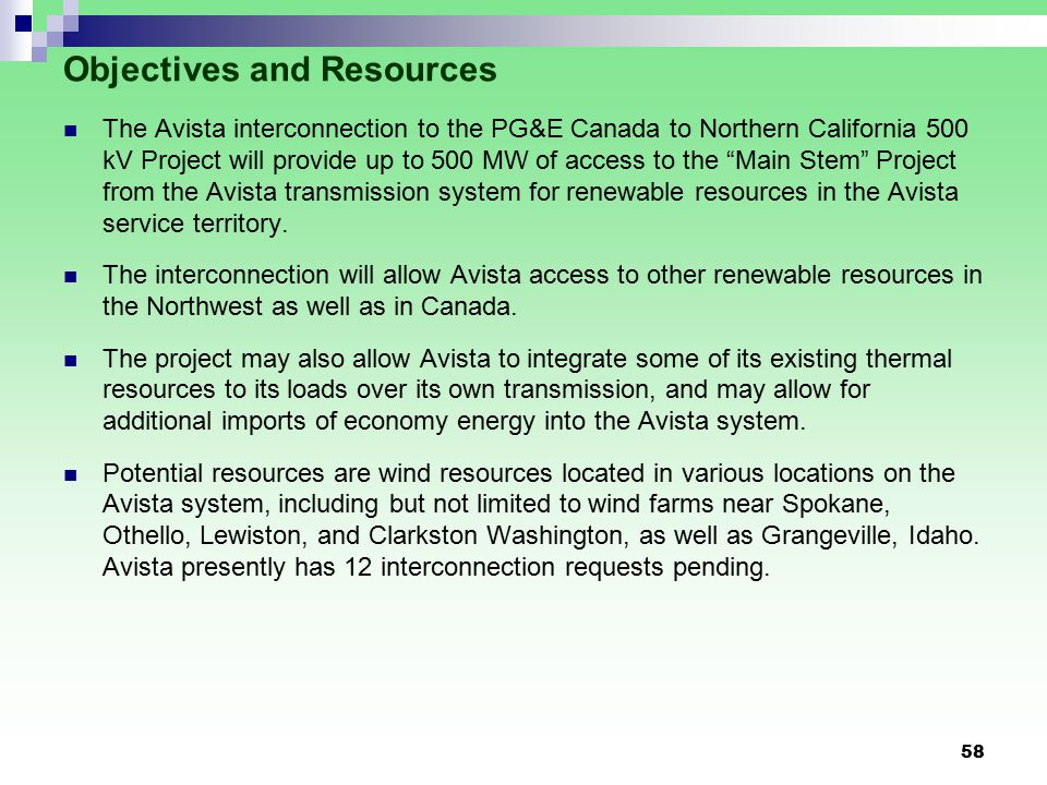 58 Objectives and Resources The Avista interconnection to the PG&E Canada to Northern California 500 kV Project will provide up to 500 MW of access to the Main Stem Project from the Avista transmission system for renewable resources in the Avista service territory.
