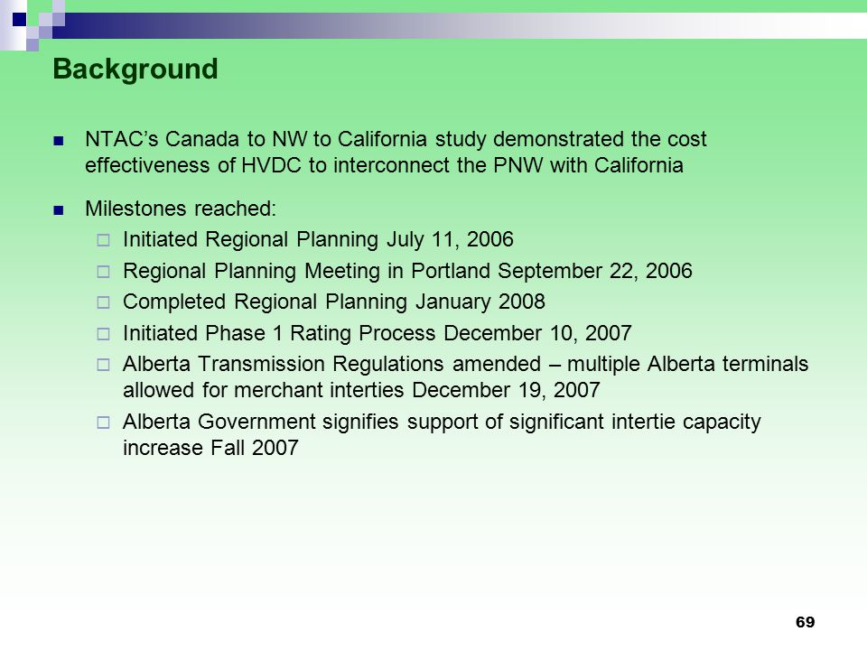 Background NTAC's Canada to NW to California study demonstrated the cost effectiveness of HVDC to interconnect the PNW with California Milestones reached:  Initiated Regional Planning July 11, 2006  Regional Planning Meeting in Portland September 22, 2006  Completed Regional Planning January 2008  Initiated Phase 1 Rating Process December 10, 2007  Alberta Transmission Regulations amended – multiple Alberta terminals allowed for merchant interties December 19, 2007  Alberta Government signifies support of significant intertie capacity increase Fall 2007 69
