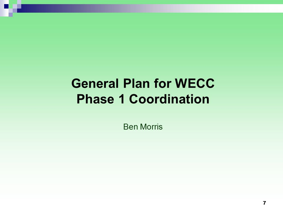 7 General Plan for WECC Phase 1 Coordination Ben Morris