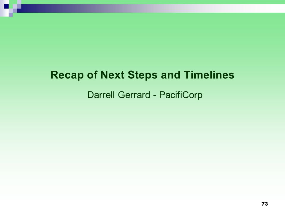 Recap of Next Steps and Timelines Darrell Gerrard - PacifiCorp 73