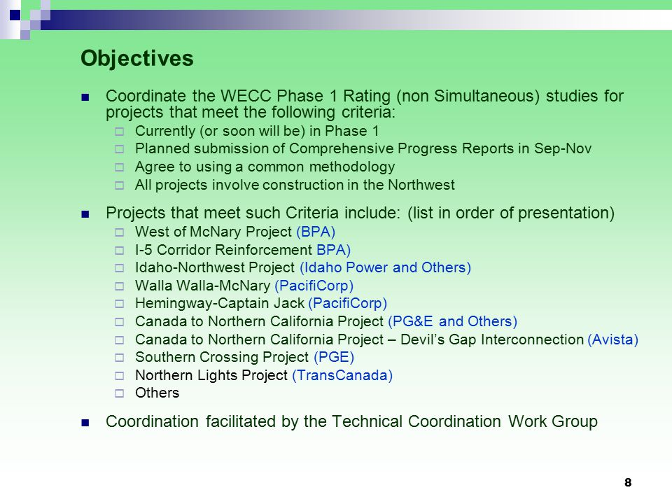 8 Objectives Coordinate the WECC Phase 1 Rating (non Simultaneous) studies for projects that meet the following criteria:  Currently (or soon will be) in Phase 1  Planned submission of Comprehensive Progress Reports in Sep-Nov  Agree to using a common methodology  All projects involve construction in the Northwest Projects that meet such Criteria include: (list in order of presentation)  West of McNary Project (BPA)  I-5 Corridor Reinforcement BPA)  Idaho-Northwest Project (Idaho Power and Others)  Walla Walla-McNary (PacifiCorp)  Hemingway-Captain Jack (PacifiCorp)  Canada to Northern California Project (PG&E and Others)  Canada to Northern California Project – Devil's Gap Interconnection (Avista)  Southern Crossing Project (PGE)  Northern Lights Project (TransCanada)  Others Coordination facilitated by the Technical Coordination Work Group
