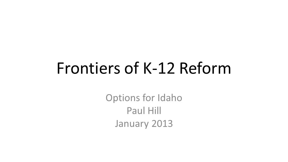 Frontiers of K-12 Reform Options for Idaho Paul Hill January 2013