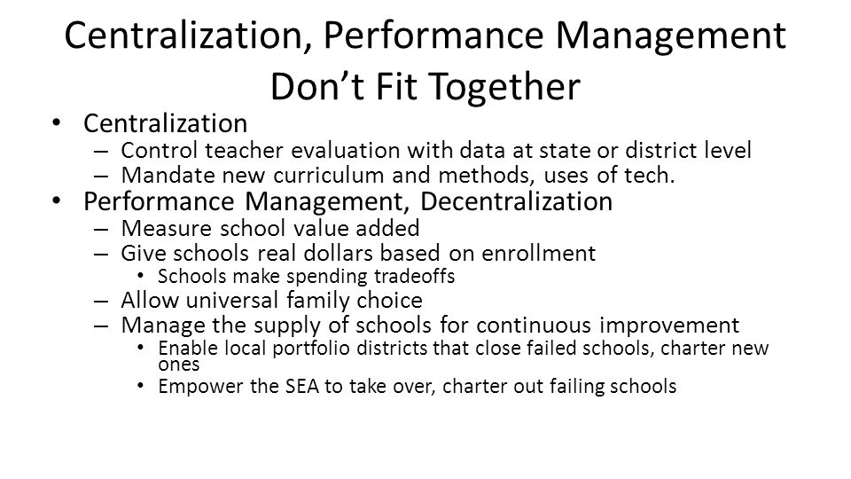 Centralization, Performance Management Don't Fit Together Centralization – Control teacher evaluation with data at state or district level – Mandate new curriculum and methods, uses of tech.