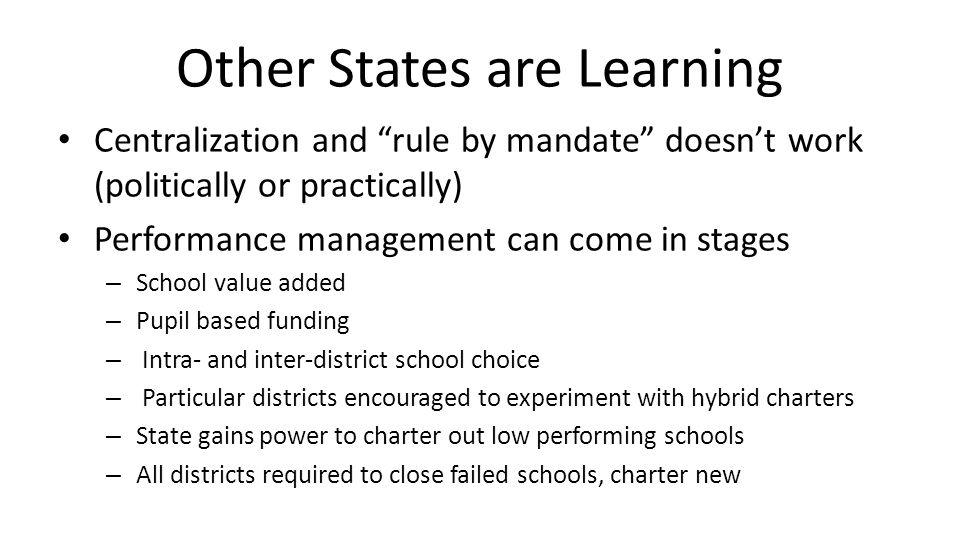 Other States are Learning Centralization and rule by mandate doesn't work (politically or practically) Performance management can come in stages – School value added – Pupil based funding – Intra- and inter-district school choice – Particular districts encouraged to experiment with hybrid charters – State gains power to charter out low performing schools – All districts required to close failed schools, charter new