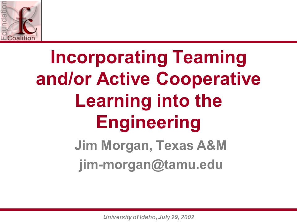University of Idaho, July 29, 2002 Incorporating Teaming and/or Active Cooperative Learning into the Engineering Jim Morgan, Texas A&M jim-morgan@tamu.edu