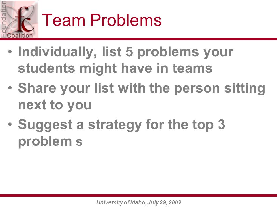 University of Idaho, July 29, 2002 Team Problems Individually, list 5 problems your students might have in teams Share your list with the person sitting next to you Suggest a strategy for the top 3 problem s