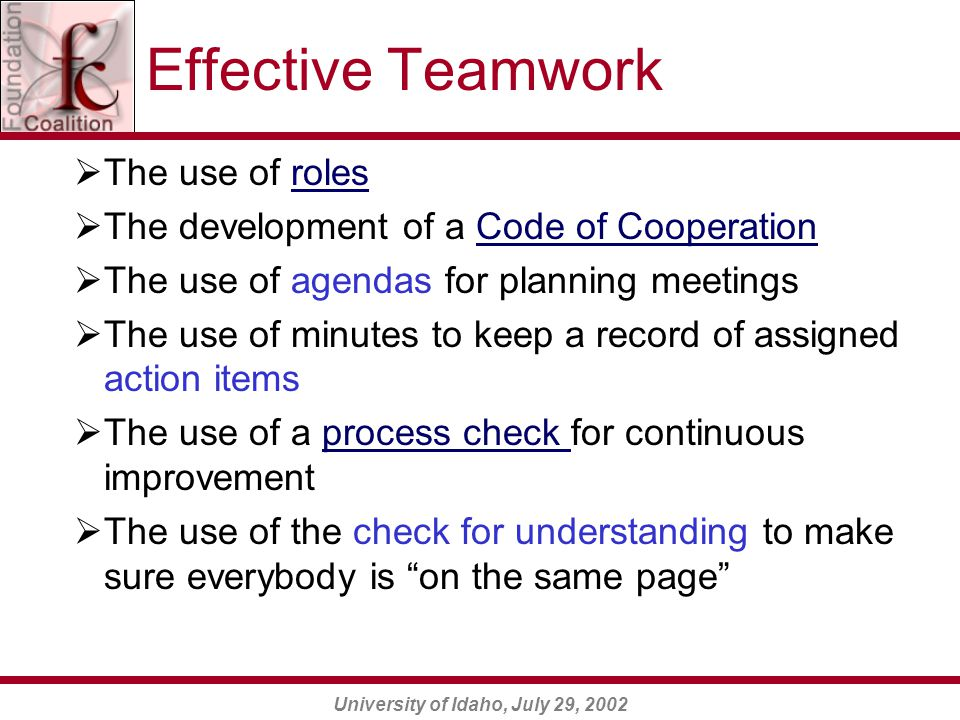 University of Idaho, July 29, 2002 Effective Teamwork  The use of rolesroles  The development of a Code of CooperationCode of Cooperation  The use of agendas for planning meetings  The use of minutes to keep a record of assigned action items  The use of a process check for continuous improvementprocess check  The use of the check for understanding to make sure everybody is on the same page