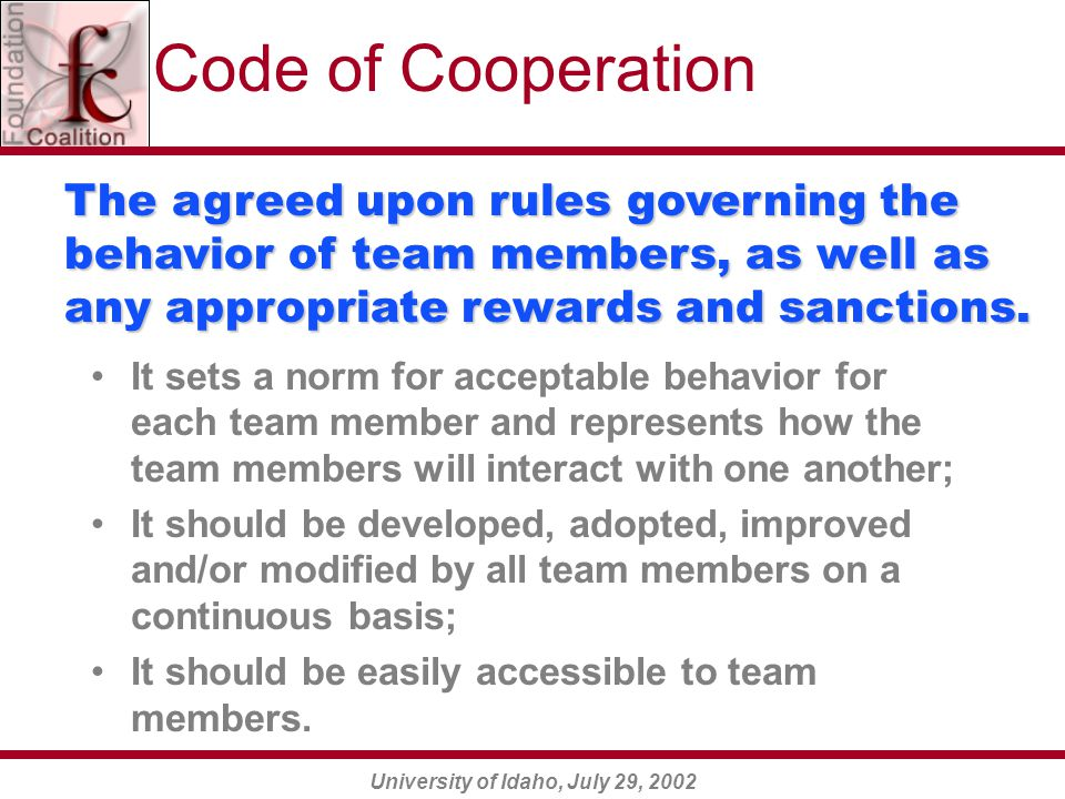 University of Idaho, July 29, 2002 It sets a norm for acceptable behavior for each team member and represents how the team members will interact with one another; It should be developed, adopted, improved and/or modified by all team members on a continuous basis; It should be easily accessible to team members.
