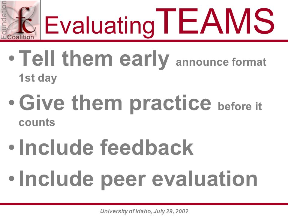 University of Idaho, July 29, 2002 Evaluating TEAMS Tell them early announce format 1st day Give them practice before it counts Include feedback Include peer evaluation