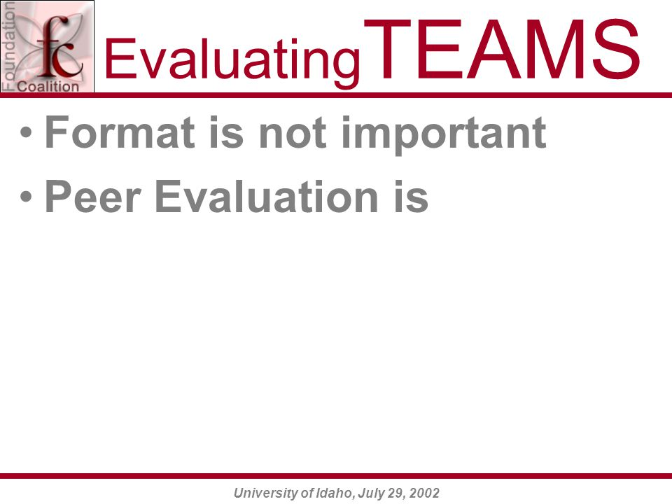 University of Idaho, July 29, 2002 Evaluating TEAMS Format is not important Peer Evaluation is