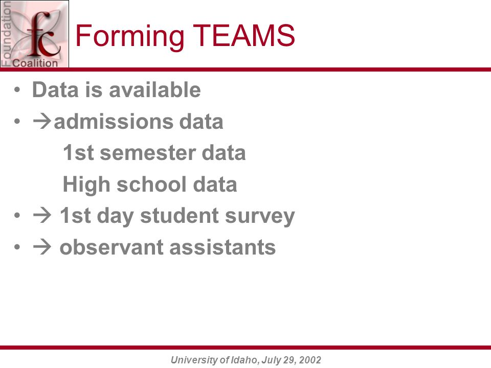 University of Idaho, July 29, 2002 Forming TEAMS Data is available  admissions data 1st semester data High school data  1st day student survey  observant assistants