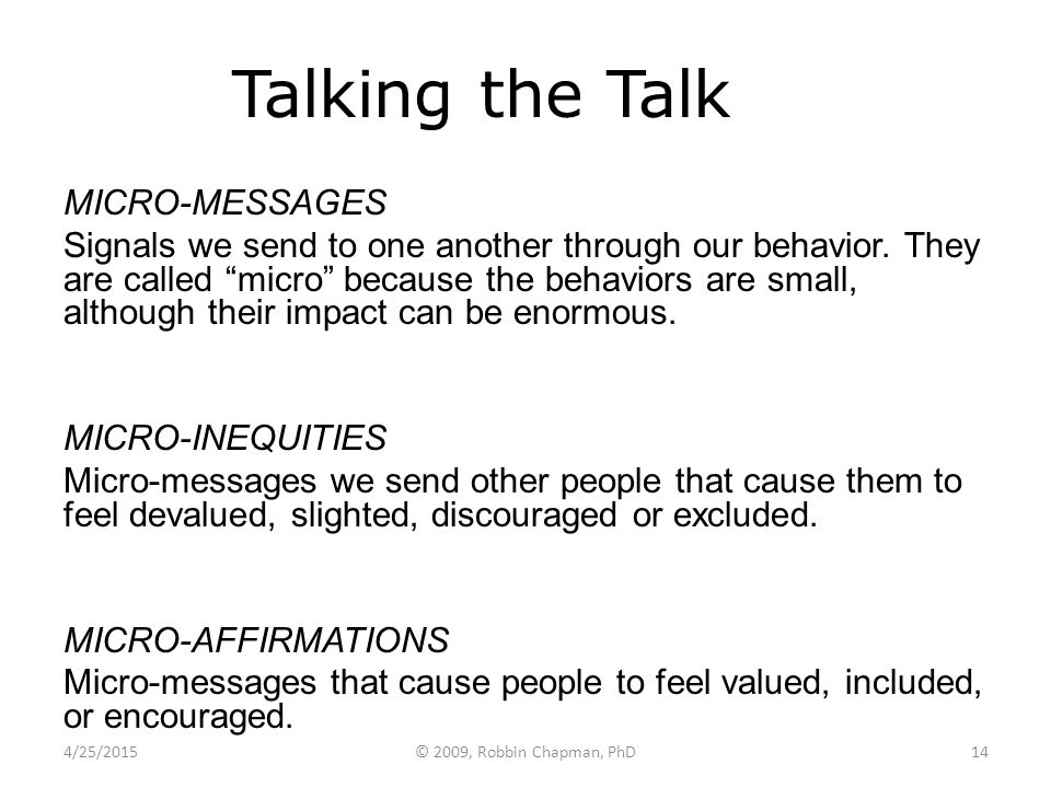 "Talking the Talk MICRO-MESSAGES Signals we send to one another through our behavior. They are called ""micro"" because the behaviors are small, although"