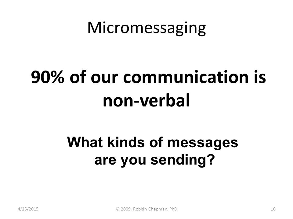 Micromessaging 90% of our communication is non-verbal What kinds of messages are you sending? 4/25/201516© 2009, Robbin Chapman, PhD