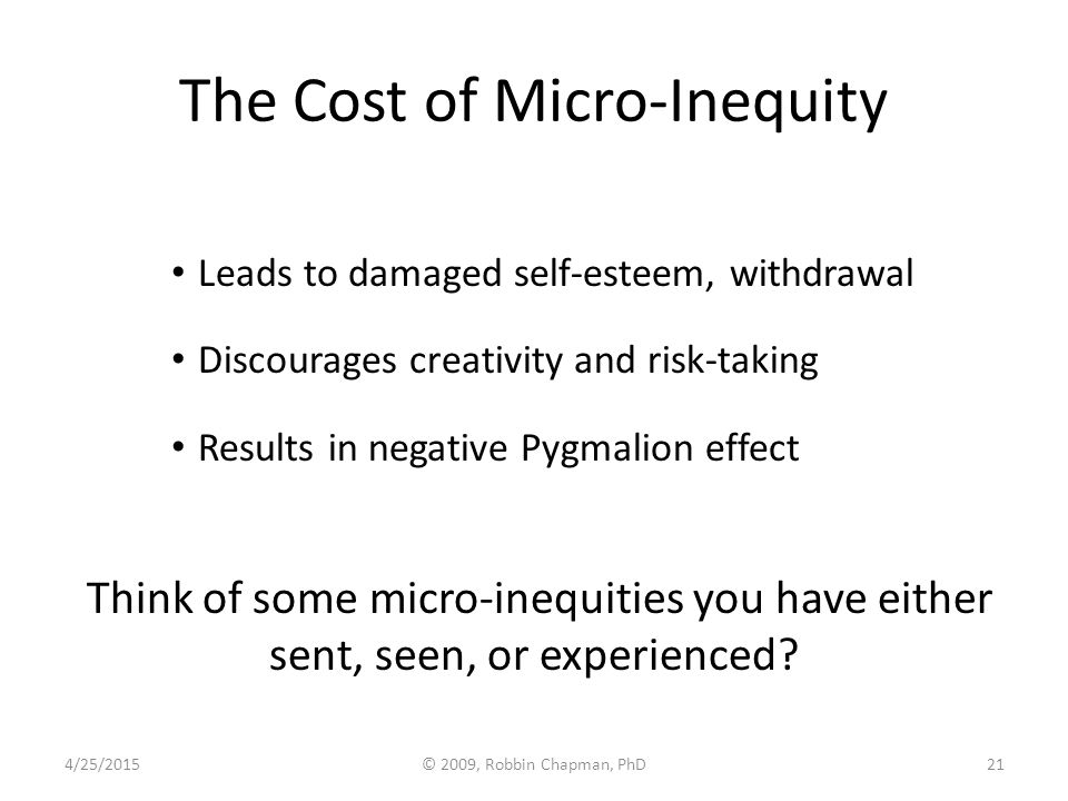 The Cost of Micro-Inequity Leads to damaged self-esteem, withdrawal Discourages creativity and risk-taking Results in negative Pygmalion effect Think
