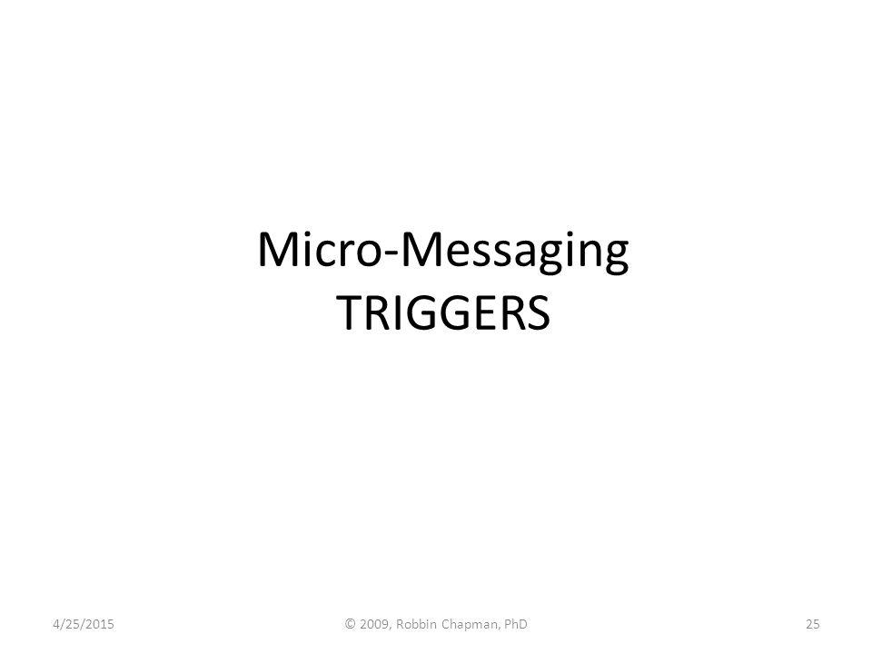 Micro-Messaging TRIGGERS 4/25/201525© 2009, Robbin Chapman, PhD