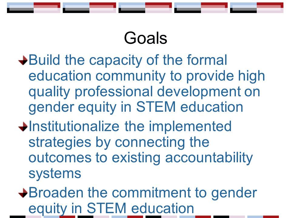 Goals Build the capacity of the formal education community to provide high quality professional development on gender equity in STEM education Institu