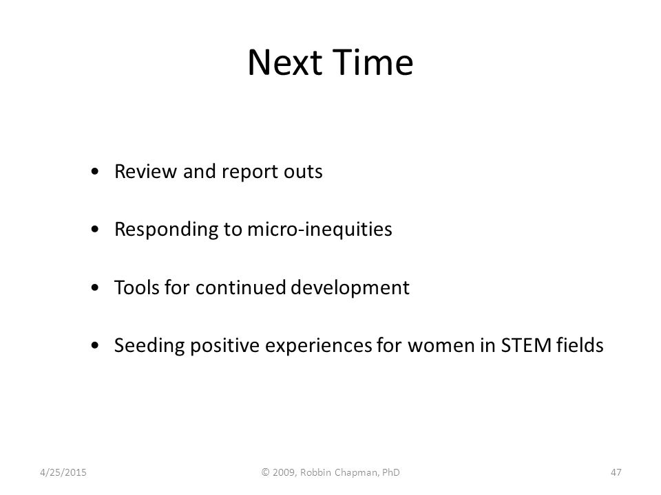 Next Time Review and report outs Responding to micro-inequities Tools for continued development Seeding positive experiences for women in STEM fields