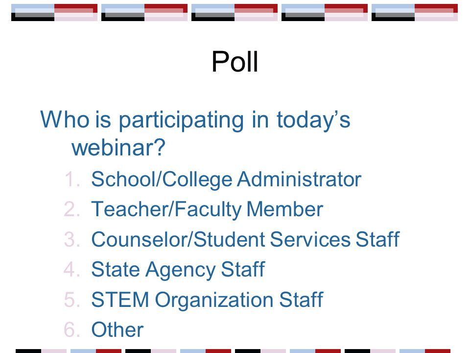 Poll Who is participating in today's webinar? 1.School/College Administrator 2.Teacher/Faculty Member 3.Counselor/Student Services Staff 4.State Agenc
