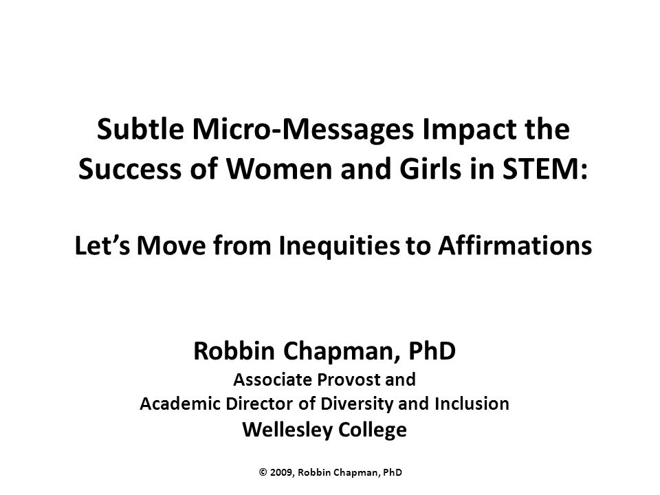 Subtle Micro-Messages Impact the Success of Women and Girls in STEM: Let's Move from Inequities to Affirmations Robbin Chapman, PhD Associate Provost