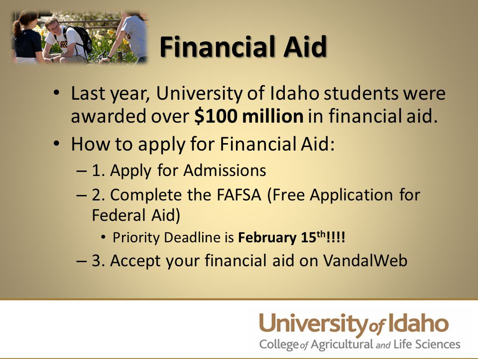 Financial Aid Last year, University of Idaho students were awarded over $100 million in financial aid. How to apply for Financial Aid: – 1. Apply for