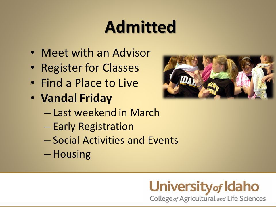 Admitted Meet with an Advisor Register for Classes Find a Place to Live Vandal Friday – Last weekend in March – Early Registration – Social Activities