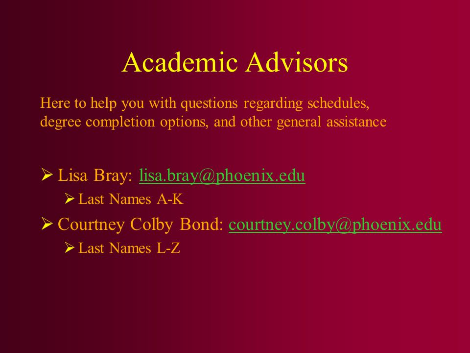 Academic Advisors  Lisa Bray: lisa.bray@phoenix.edulisa.bray@phoenix.edu  Last Names A-K  Courtney Colby Bond: courtney.colby@phoenix.educourtney.colby@phoenix.edu  Last Names L-Z Here to help you with questions regarding schedules, degree completion options, and other general assistance