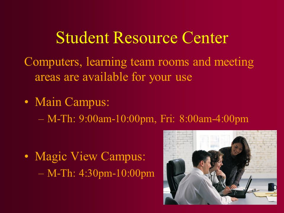Student Resource Center Computers, learning team rooms and meeting areas are available for your use Main Campus: –M-Th: 9:00am-10:00pm, Fri: 8:00am-4:00pm Magic View Campus: –M-Th: 4:30pm-10:00pm