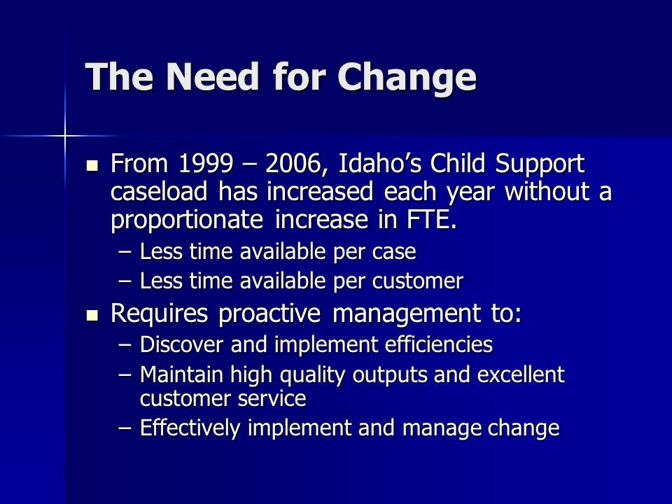 The Need for Change From 1999 – 2006, Idaho's Child Support caseload has increased each year without a proportionate increase in FTE.