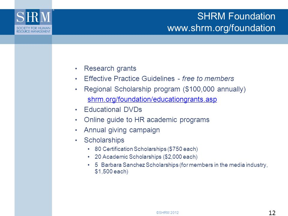 ©SHRM 2012 SHRM Foundation www.shrm.org/foundation Research grants Effective Practice Guidelines - free to members Regional Scholarship program ($100,000 annually) shrm.org/foundation/educationgrants.asp Educational DVDs Online guide to HR academic programs Annual giving campaign Scholarships 80 Certification Scholarships ($750 each) 20 Academic Scholarships ($2,000 each) 5 Barbara Sanchez Scholarships (for members in the media industry, $1,500 each) 12