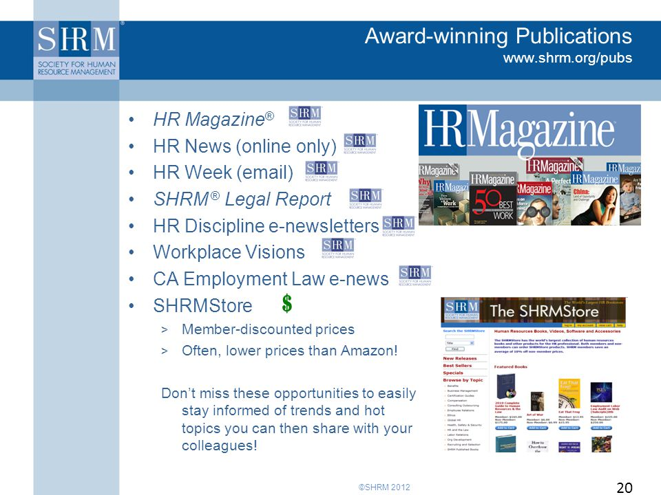 ©SHRM 2012 Award-winning Publications www.shrm.org/pubs HR Magazine ® HR News (online only) HR Week (email) SHRM ® Legal Report HR Discipline e-newsletters Workplace Visions CA Employment Law e-news SHRMStore > Member-discounted prices > Often, lower prices than Amazon.