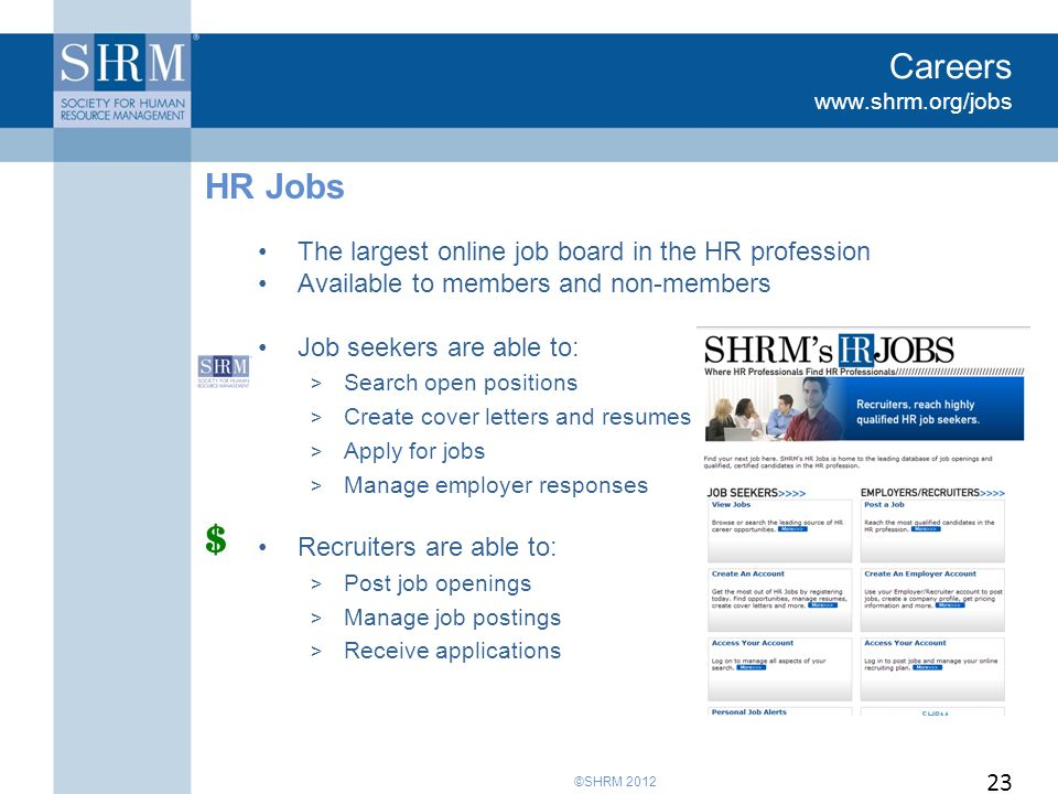 ©SHRM 2012 Careers www.shrm.org/jobs The largest online job board in the HR profession Available to members and non-members Job seekers are able to: > Search open positions > Create cover letters and resumes > Apply for jobs > Manage employer responses Recruiters are able to: > Post job openings > Manage job postings > Receive applications HR Jobs 23