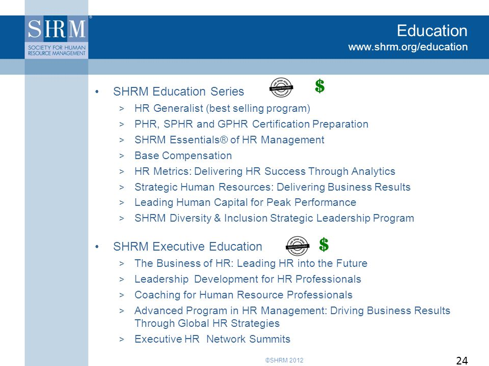 ©SHRM 2012 Education www.shrm.org/education SHRM Education Series > HR Generalist (best selling program) > PHR, SPHR and GPHR Certification Preparation > SHRM Essentials® of HR Management > Base Compensation > HR Metrics: Delivering HR Success Through Analytics > Strategic Human Resources: Delivering Business Results > Leading Human Capital for Peak Performance > SHRM Diversity & Inclusion Strategic Leadership Program SHRM Executive Education > The Business of HR: Leading HR into the Future > Leadership Development for HR Professionals > Coaching for Human Resource Professionals > Advanced Program in HR Management: Driving Business Results Through Global HR Strategies > Executive HR Network Summits 24