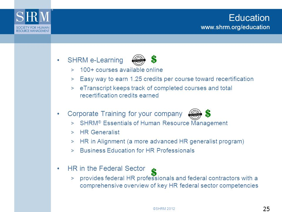 ©SHRM 2012 Education www.shrm.org/education SHRM e-Learning > 100+ courses available online > Easy way to earn 1.25 credits per course toward recertification > eTranscript keeps track of completed courses and total recertification credits earned Corporate Training for your company > SHRM ® Essentials of Human Resource Management > HR Generalist > HR in Alignment (a more advanced HR generalist program) > Business Education for HR Professionals HR in the Federal Sector > provides federal HR professionals and federal contractors with a comprehensive overview of key HR federal sector competencies 25