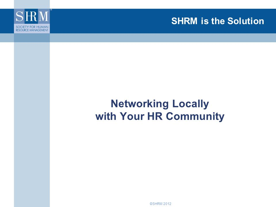 ©SHRM 2012 SHRM is the Solution Networking Locally with Your HR Community