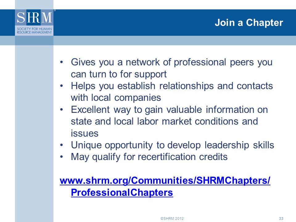 ©SHRM 2012 Join a Chapter Gives you a network of professional peers you can turn to for support Helps you establish relationships and contacts with local companies Excellent way to gain valuable information on state and local labor market conditions and issues Unique opportunity to develop leadership skills May qualify for recertification credits www.shrm.org/Communities/SHRMChapters/ ProfessionalChapters 33