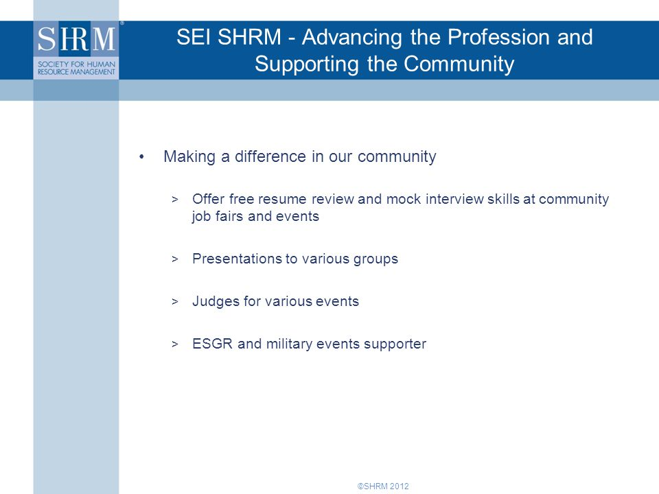 ©SHRM 2012 SEI SHRM - Advancing the Profession and Supporting the Community Making a difference in our community > Offer free resume review and mock interview skills at community job fairs and events > Presentations to various groups > Judges for various events > ESGR and military events supporter