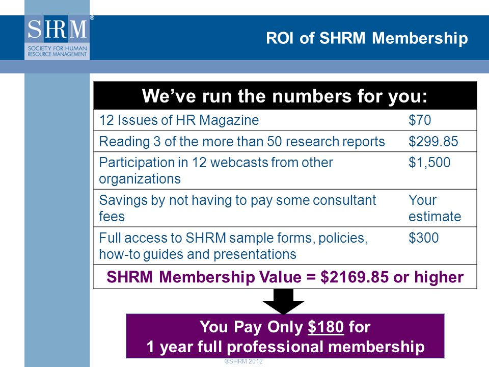 ©SHRM 2012 ROI of SHRM Membership We've run the numbers for you: 12 Issues of HR Magazine$70 Reading 3 of the more than 50 research reports$299.85 Participation in 12 webcasts from other organizations $1,500 Savings by not having to pay some consultant fees Your estimate Full access to SHRM sample forms, policies, how-to guides and presentations $300 SHRM Membership Value = $2169.85 or higher You Pay Only $180 for 1 year full professional membership