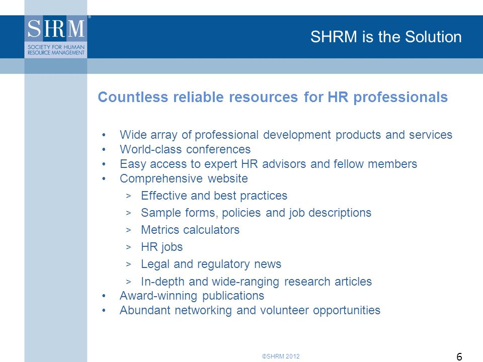 ©SHRM 2012 SHRM is the Solution Wide array of professional development products and services World-class conferences Easy access to expert HR advisors and fellow members Comprehensive website > Effective and best practices > Sample forms, policies and job descriptions > Metrics calculators > HR jobs > Legal and regulatory news > In-depth and wide-ranging research articles Award-winning publications Abundant networking and volunteer opportunities Countless reliable resources for HR professionals 6