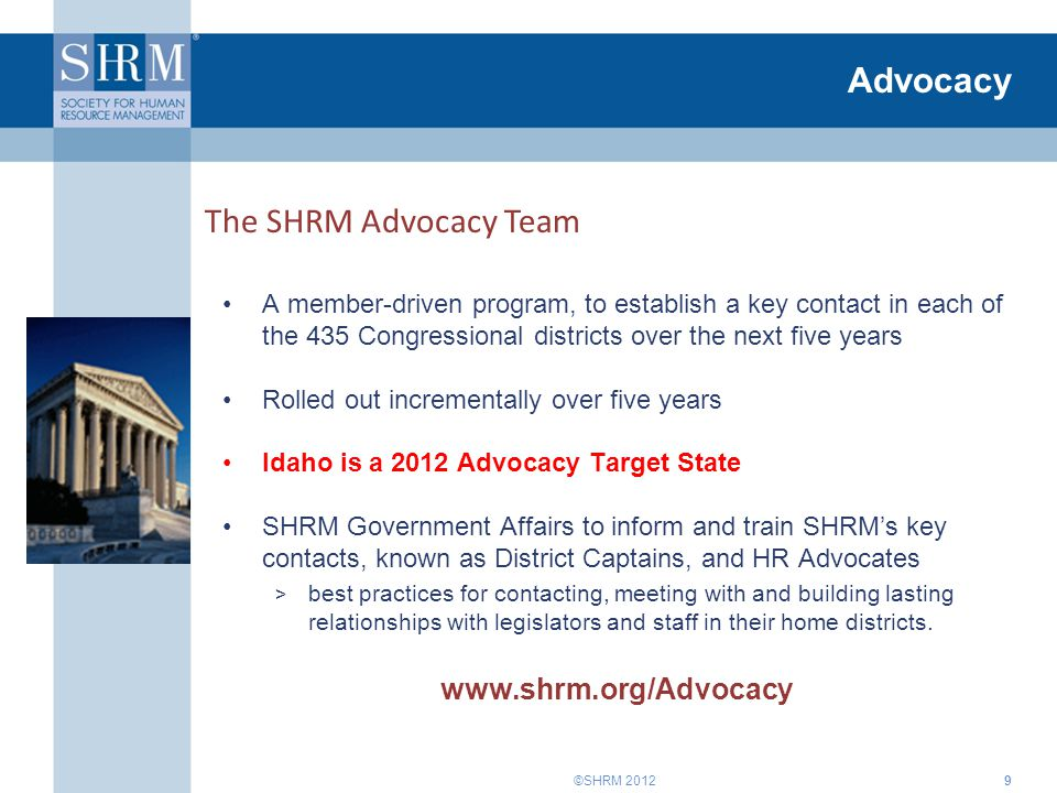 ©SHRM 2012 Advocacy A member-driven program, to establish a key contact in each of the 435 Congressional districts over the next five years Rolled out incrementally over five years Idaho is a 2012 Advocacy Target State SHRM Government Affairs to inform and train SHRM's key contacts, known as District Captains, and HR Advocates > best practices for contacting, meeting with and building lasting relationships with legislators and staff in their home districts.