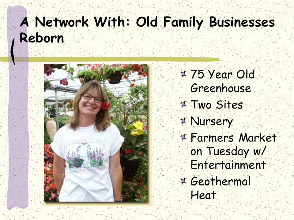 A Network With: Old Family Businesses Reborn 75 Year Old Greenhouse Two Sites Nursery Farmers Market on Tuesday w/ Entertainment Geothermal Heat