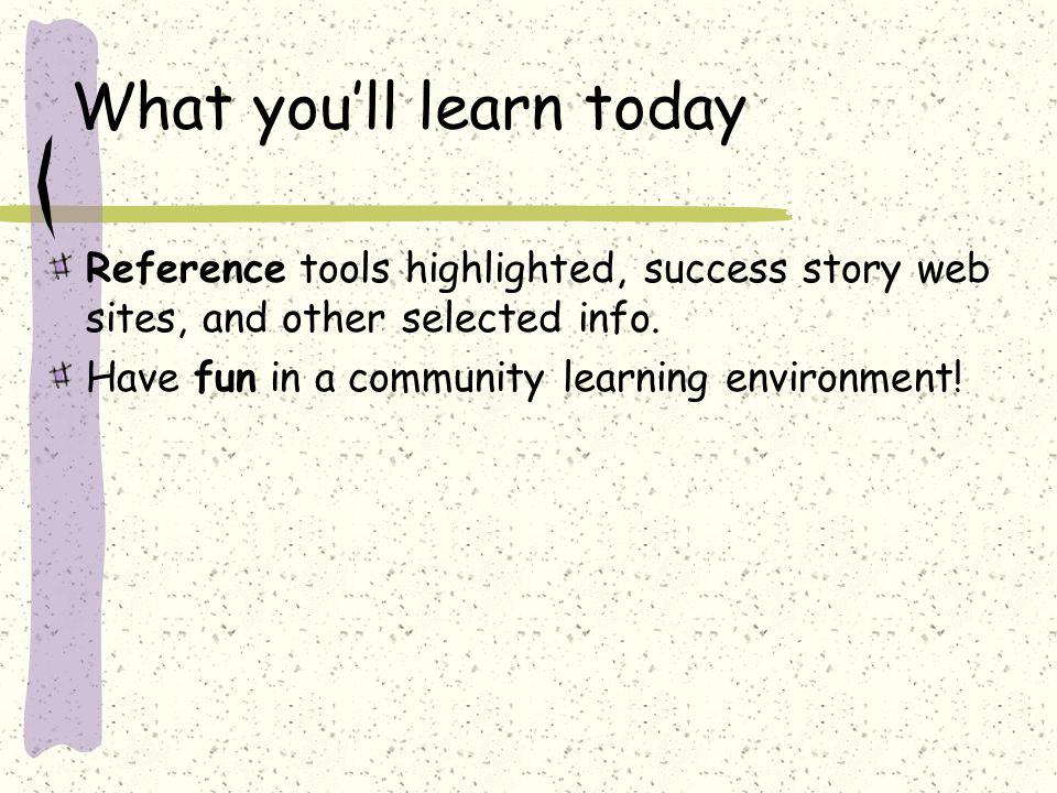 What you'll learn today Reference tools highlighted, success story web sites, and other selected info.
