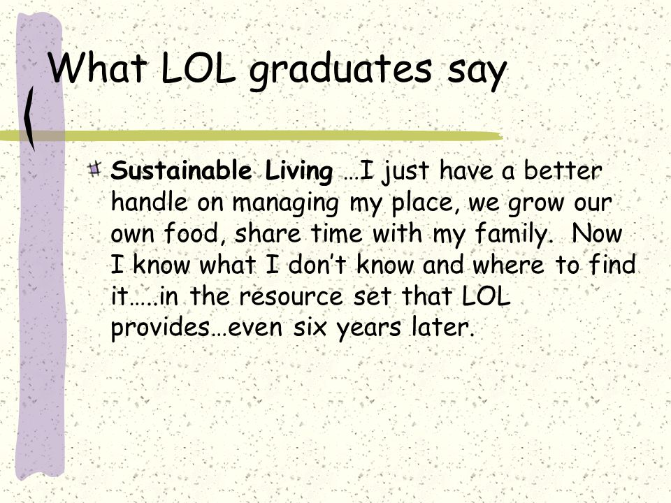 What LOL graduates say Sustainable Living …I just have a better handle on managing my place, we grow our own food, share time with my family.