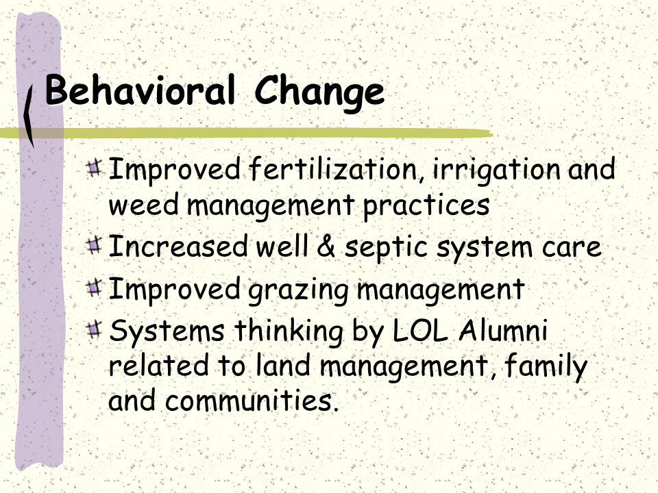 Behavioral Change Improved fertilization, irrigation and weed management practices Increased well & septic system care Improved grazing management Systems thinking by LOL Alumni related to land management, family and communities.