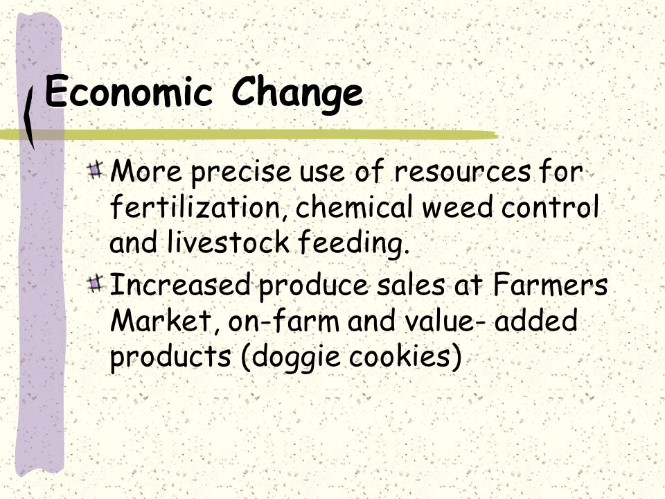 Economic Change More precise use of resources for fertilization, chemical weed control and livestock feeding.
