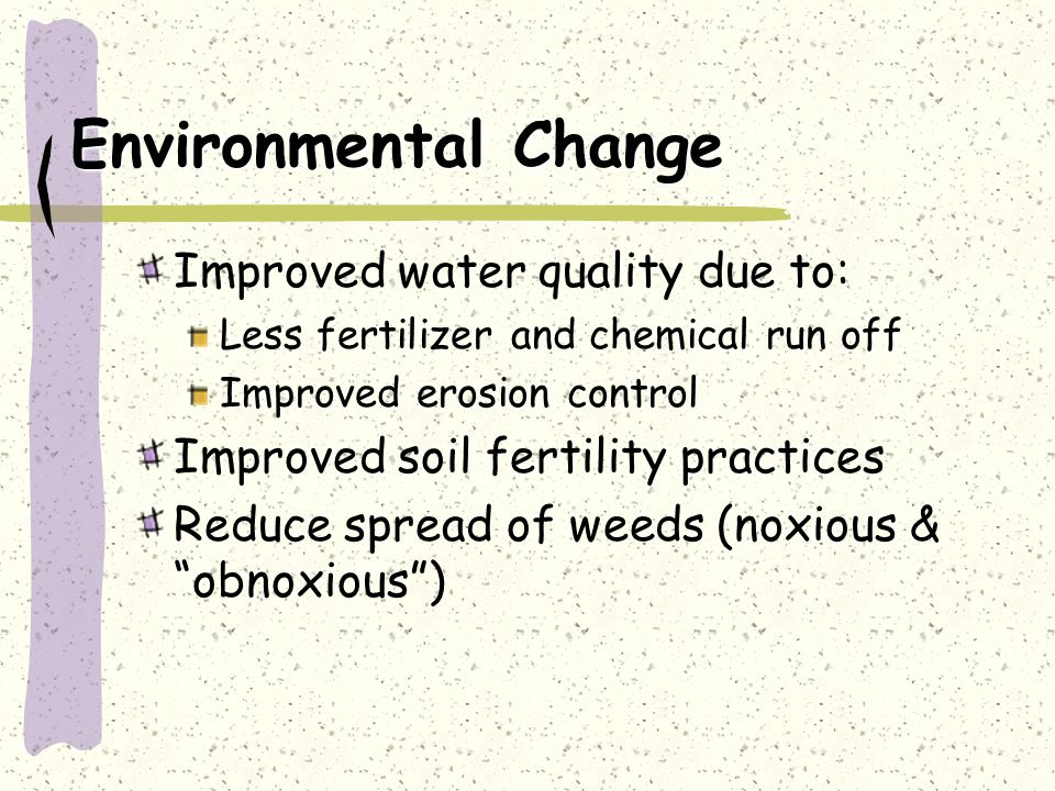 Environmental Change Improved water quality due to: Less fertilizer and chemical run off Improved erosion control Improved soil fertility practices Reduce spread of weeds (noxious & obnoxious )