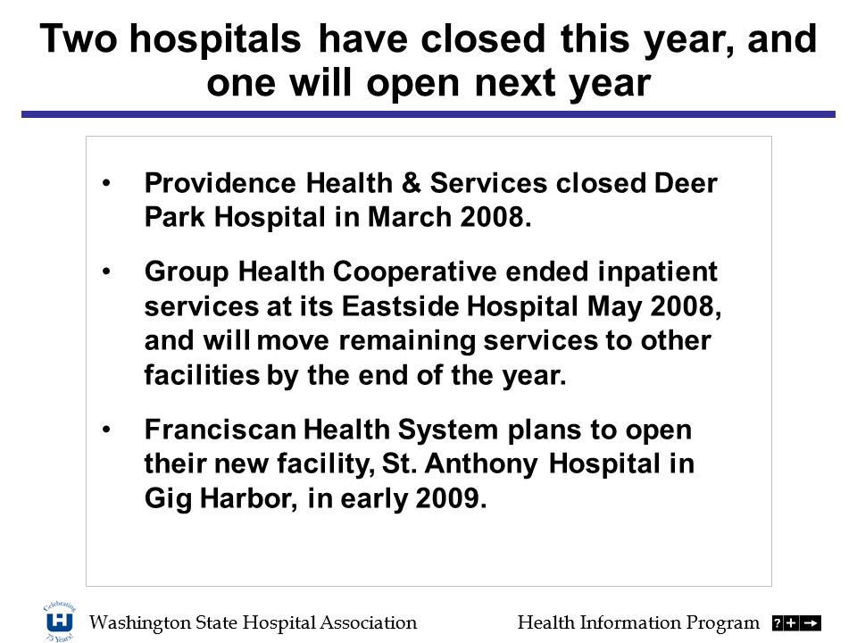 Washington State Hospital AssociationHealth Information Program Two hospitals have closed this year, and one will open next year Washington State Hospital AssociationHealth Information Program Providence Health & Services closed Deer Park Hospital in March 2008.