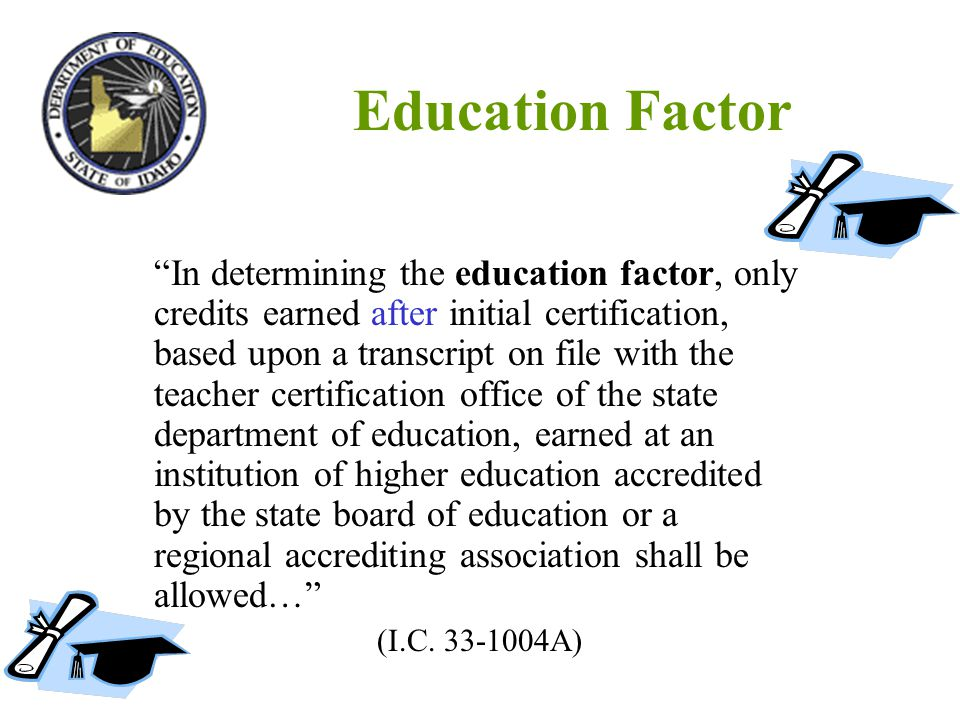 Education Factor In determining the education factor, only credits earned after initial certification, based upon a transcript on file with the teacher certification office of the state department of education, earned at an institution of higher education accredited by the state board of education or a regional accrediting association shall be allowed… (I.C.