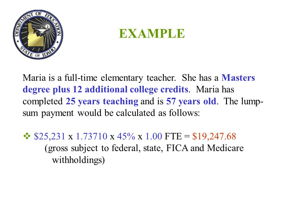 EXAMPLE Maria is a full-time elementary teacher. She has a Masters degree plus 12 additional college credits. Maria has completed 25 years teaching an