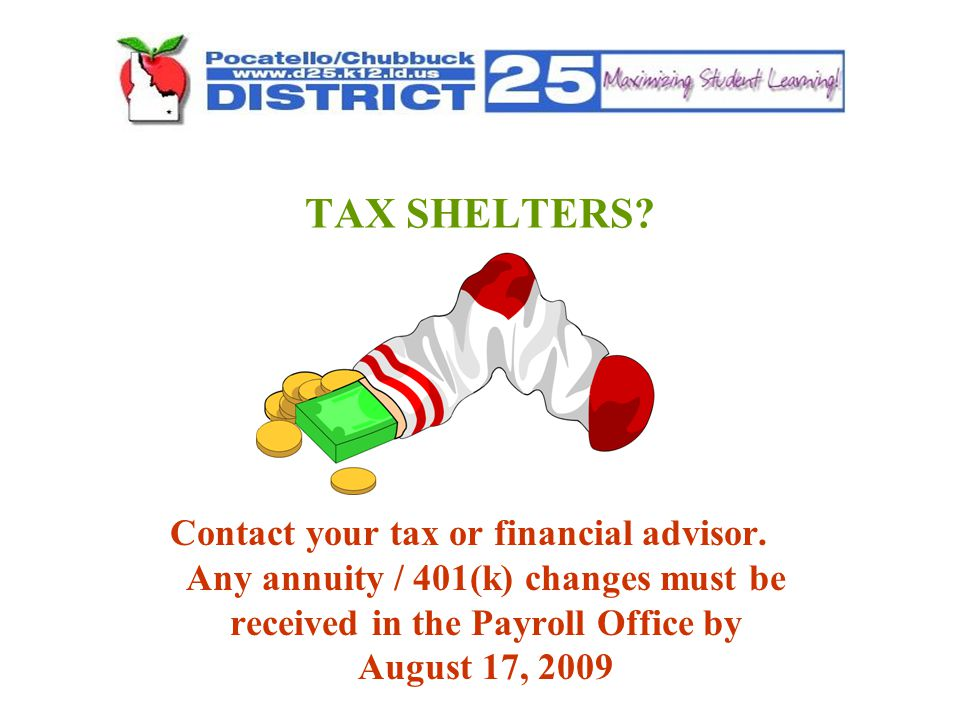 TAX SHELTERS? Contact your tax or financial advisor. Any annuity / 401(k) changes must be received in the Payroll Office by August 17, 2009